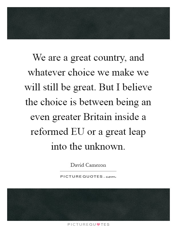 We are a great country, and whatever choice we make we will still be great. But I believe the choice is between being an even greater Britain inside a reformed EU or a great leap into the unknown Picture Quote #1