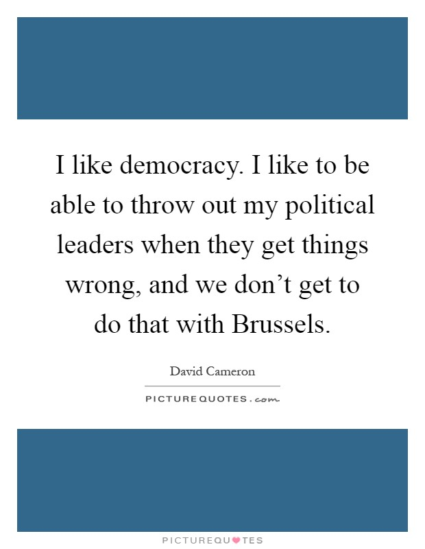 I like democracy. I like to be able to throw out my political leaders when they get things wrong, and we don't get to do that with Brussels Picture Quote #1