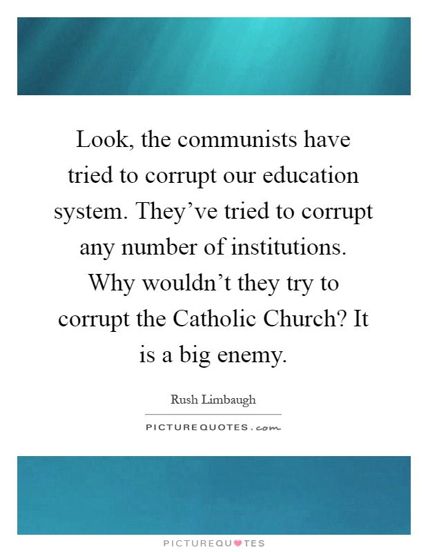 Look, the communists have tried to corrupt our education system. They've tried to corrupt any number of institutions. Why wouldn't they try to corrupt the Catholic Church? It is a big enemy Picture Quote #1