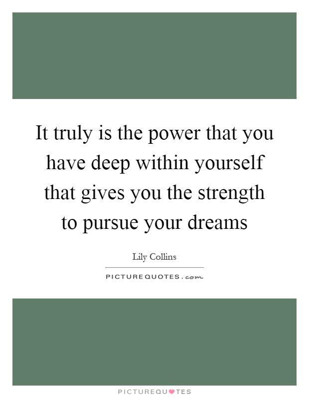 It truly is the power that you have deep within yourself that gives you the strength to pursue your dreams Picture Quote #1