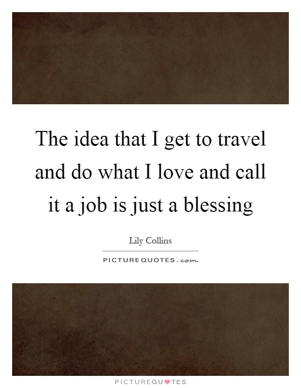 The idea that I get to travel and do what I love and call it a job is just a blessing Picture Quote #1