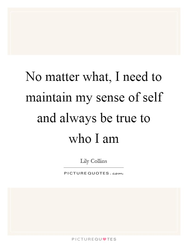No matter what, I need to maintain my sense of self and always be true to who I am Picture Quote #1