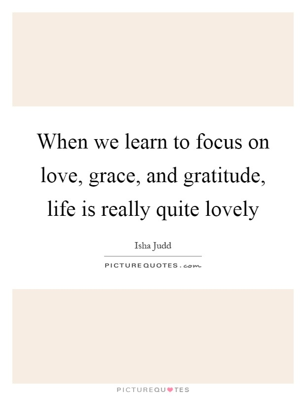 When we learn to focus on love, grace, and gratitude, life is really quite lovely Picture Quote #1