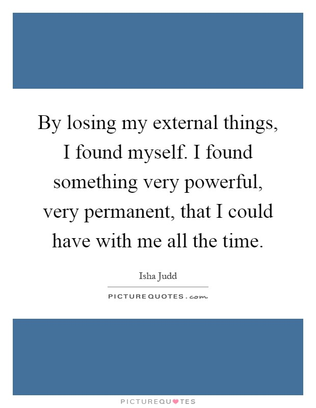 By losing my external things, I found myself. I found something very powerful, very permanent, that I could have with me all the time Picture Quote #1