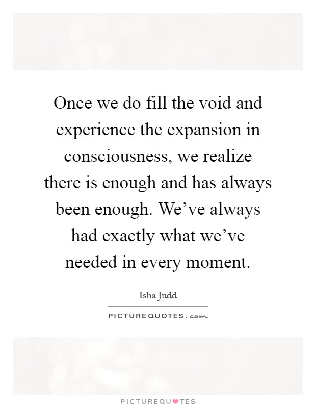 Once we do fill the void and experience the expansion in consciousness, we realize there is enough and has always been enough. We've always had exactly what we've needed in every moment Picture Quote #1