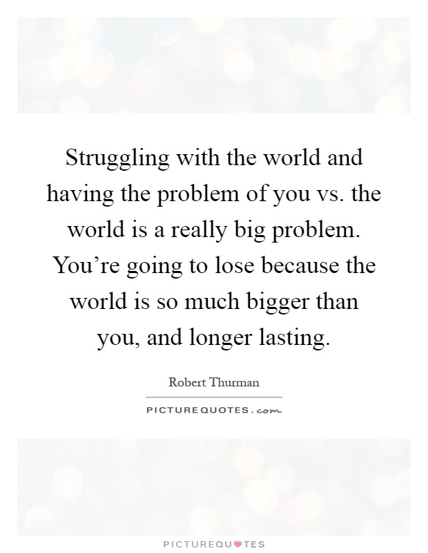 Struggling with the world and having the problem of you vs. the world is a really big problem. You're going to lose because the world is so much bigger than you, and longer lasting Picture Quote #1