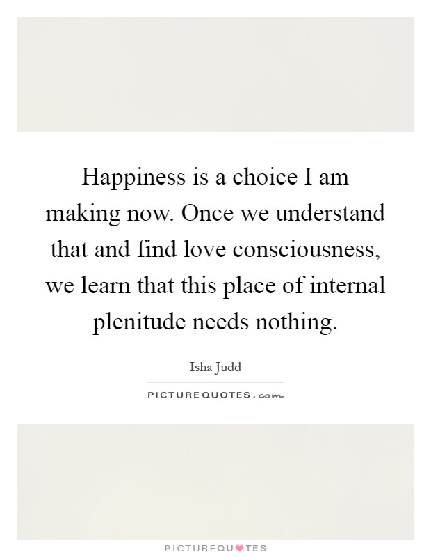 Happiness is a choice I am making now. Once we understand that and find love consciousness, we learn that this place of internal plenitude needs nothing Picture Quote #1