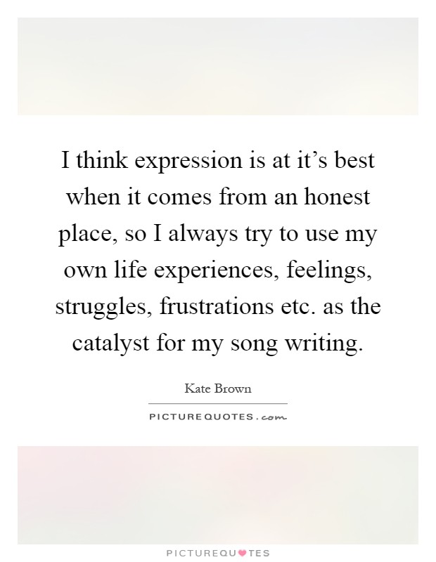 I think expression is at it's best when it comes from an honest place, so I always try to use my own life experiences, feelings, struggles, frustrations etc. as the catalyst for my song writing Picture Quote #1