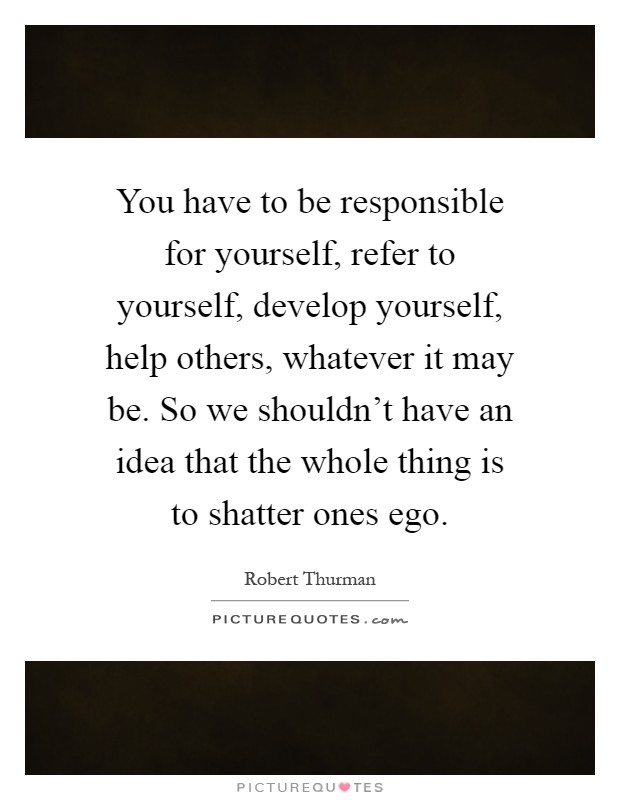 You have to be responsible for yourself, refer to yourself, develop yourself, help others, whatever it may be. So we shouldn't have an idea that the whole thing is to shatter ones ego Picture Quote #1