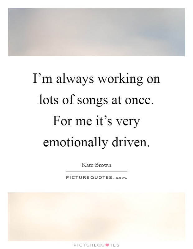 I'm always working on lots of songs at once. For me it's very emotionally driven Picture Quote #1