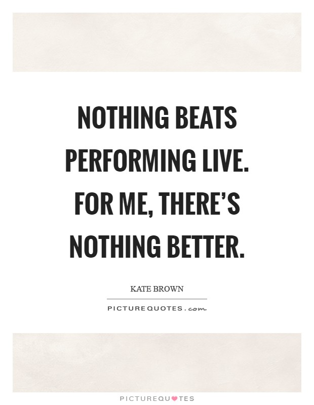Nothing beats performing live. For me, there's nothing better Picture Quote #1