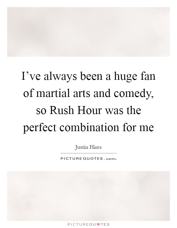 I've always been a huge fan of martial arts and comedy, so Rush Hour was the perfect combination for me Picture Quote #1