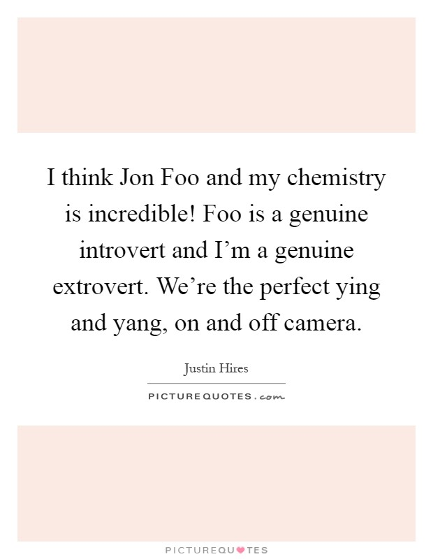 I think Jon Foo and my chemistry is incredible! Foo is a genuine introvert and I'm a genuine extrovert. We're the perfect ying and yang, on and off camera Picture Quote #1