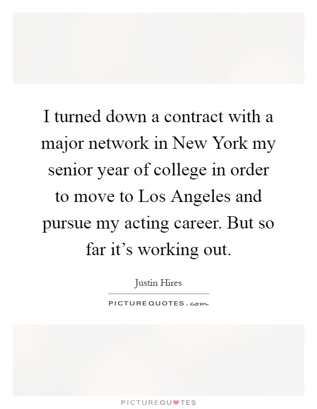 I turned down a contract with a major network in New York my senior year of college in order to move to Los Angeles and pursue my acting career. But so far it's working out Picture Quote #1