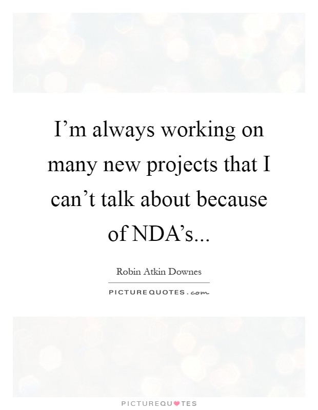 I'm always working on many new projects that I can't talk about because of NDA's Picture Quote #1