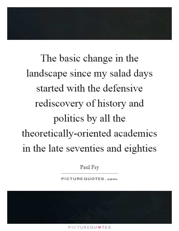 The basic change in the landscape since my salad days started with the defensive rediscovery of history and politics by all the theoretically-oriented academics in the late seventies and eighties Picture Quote #1