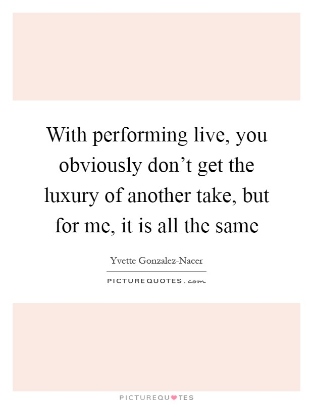 With performing live, you obviously don't get the luxury of another take, but for me, it is all the same Picture Quote #1