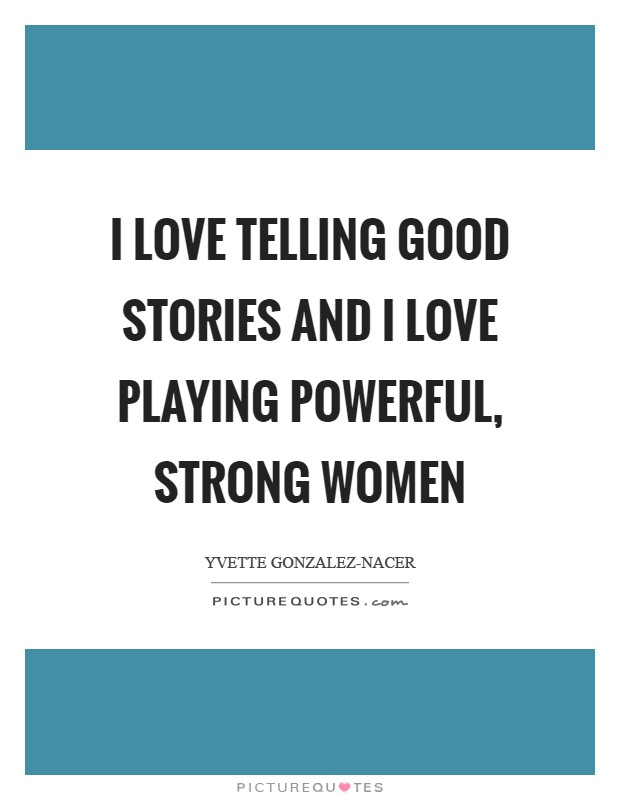I love telling good stories and I love playing powerful, strong women Picture Quote #1