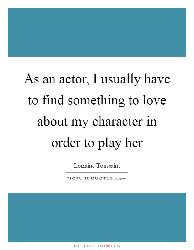 As an actor, I usually have to find something to love about my character in order to play her Picture Quote #1