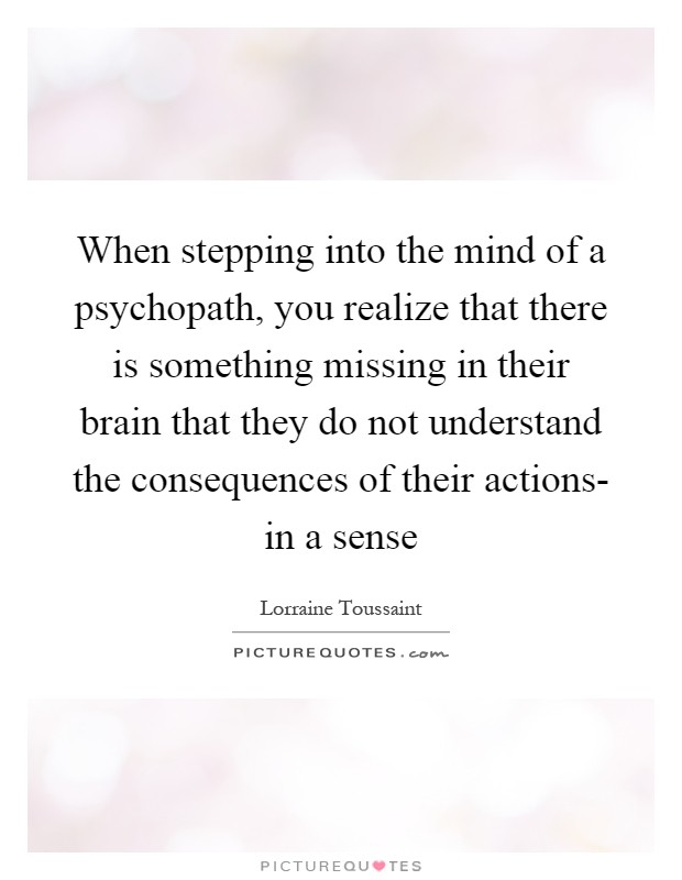 When stepping into the mind of a psychopath, you realize that there is something missing in their brain that they do not understand the consequences of their actions- in a sense Picture Quote #1