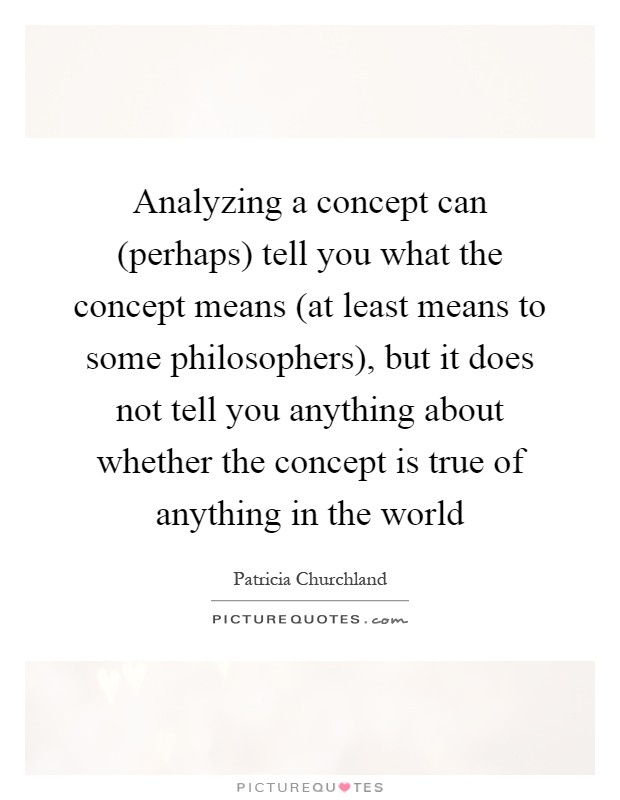 Analyzing a concept can (perhaps) tell you what the concept means (at least means to some philosophers), but it does not tell you anything about whether the concept is true of anything in the world Picture Quote #1