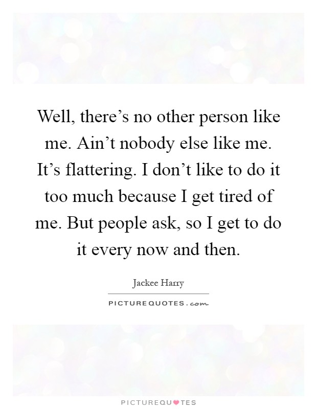 Well, there's no other person like me. Ain't nobody else like me. It's flattering. I don't like to do it too much because I get tired of me. But people ask, so I get to do it every now and then Picture Quote #1