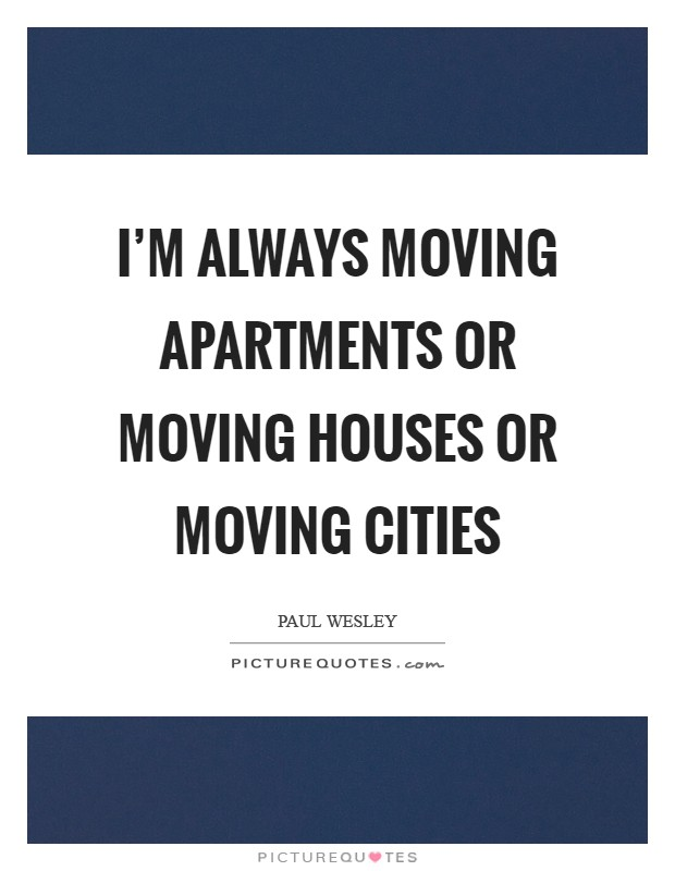 I'm always moving apartments or moving houses or moving cities Picture Quote #1