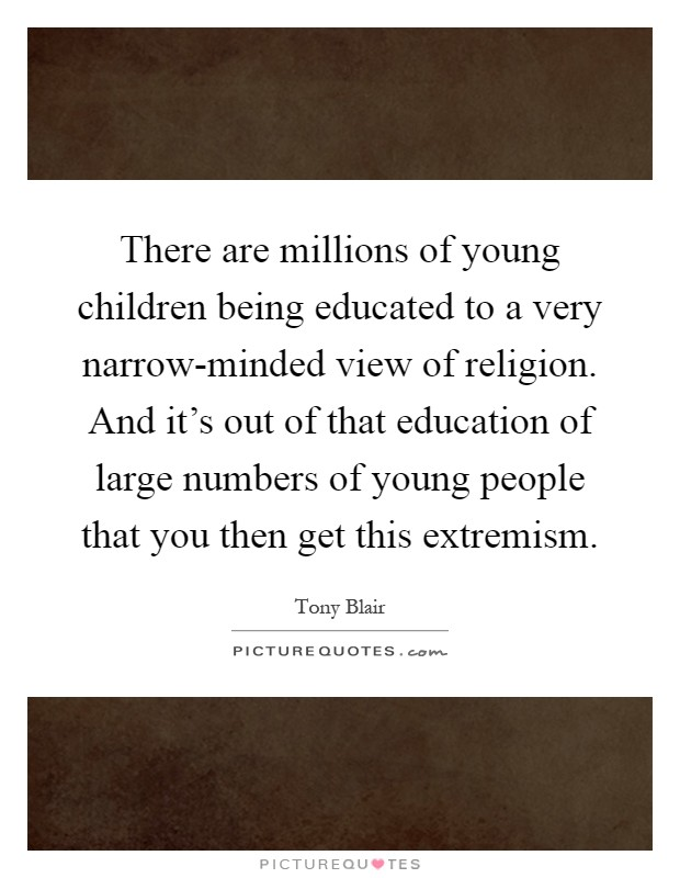 There are millions of young children being educated to a very narrow-minded view of religion. And it's out of that education of large numbers of young people that you then get this extremism Picture Quote #1