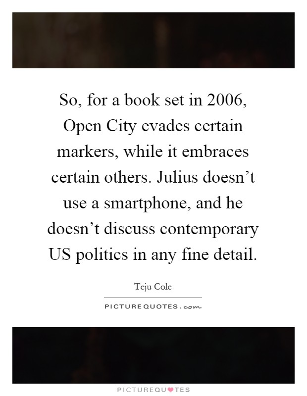 So, for a book set in 2006, Open City evades certain markers, while it embraces certain others. Julius doesn't use a smartphone, and he doesn't discuss contemporary US politics in any fine detail Picture Quote #1