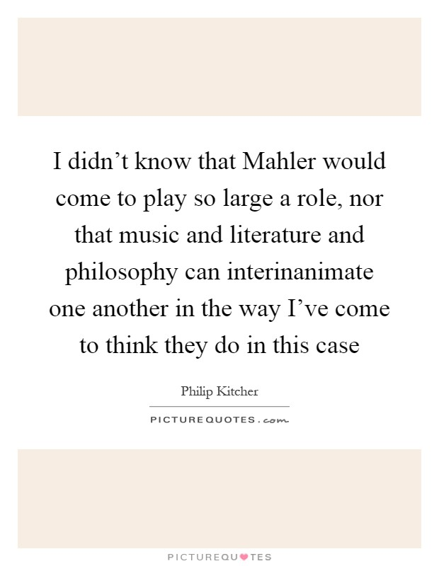 I didn't know that Mahler would come to play so large a role, nor that music and literature and philosophy can interinanimate one another in the way I've come to think they do in this case Picture Quote #1