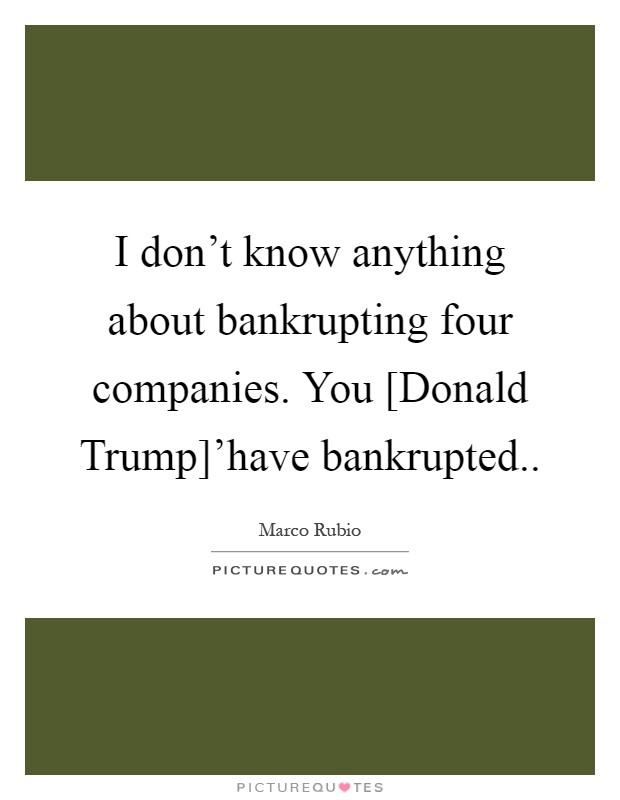 I don't know anything about bankrupting four companies. You [Donald Trump]'have bankrupted Picture Quote #1