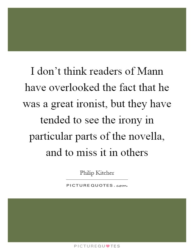 I don't think readers of Mann have overlooked the fact that he was a great ironist, but they have tended to see the irony in particular parts of the novella, and to miss it in others Picture Quote #1