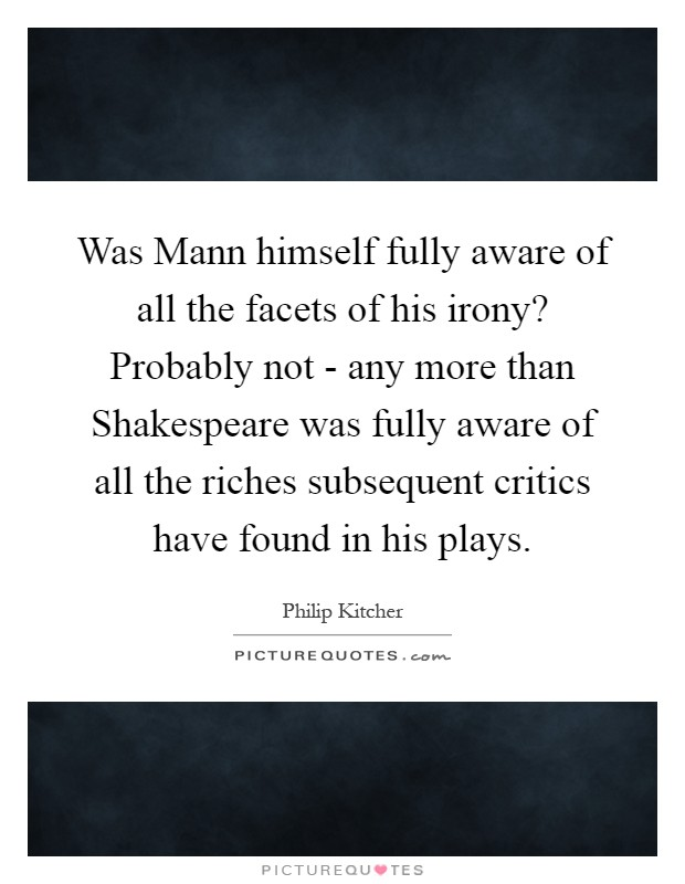 Was Mann himself fully aware of all the facets of his irony? Probably not - any more than Shakespeare was fully aware of all the riches subsequent critics have found in his plays Picture Quote #1