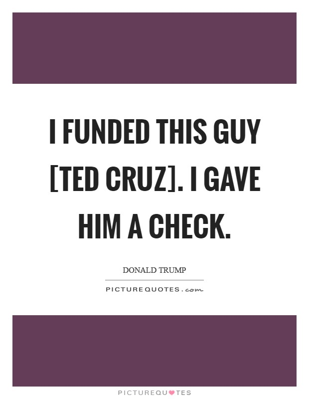 I funded this guy [Ted Cruz]. I gave him a check Picture Quote #1