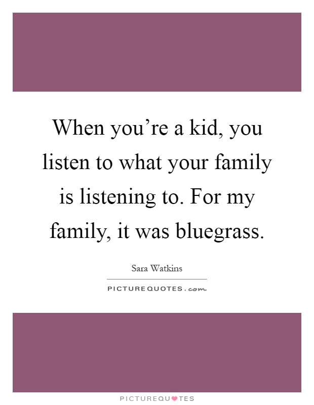 When you're a kid, you listen to what your family is listening to. For my family, it was bluegrass Picture Quote #1