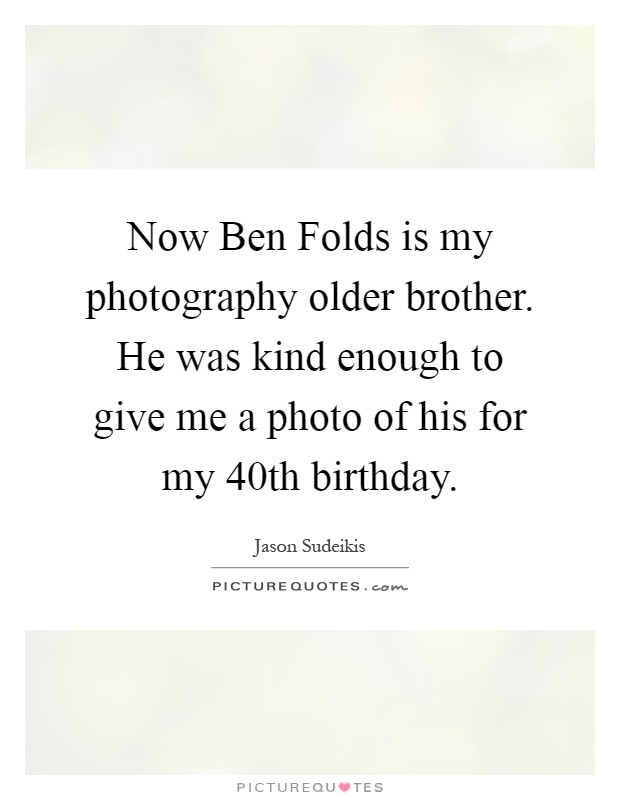 Now Ben Folds is my photography older brother. He was kind enough to give me a photo of his for my 40th birthday Picture Quote #1