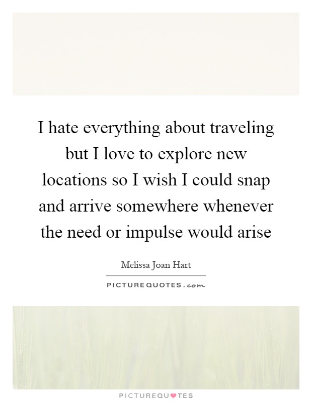 I hate everything about traveling but I love to explore new locations so I wish I could snap and arrive somewhere whenever the need or impulse would arise Picture Quote #1