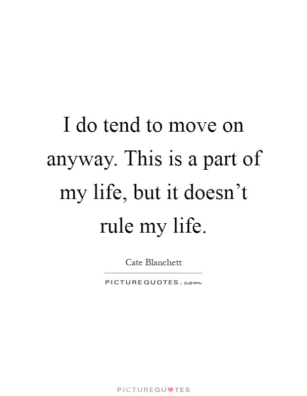 I do tend to move on anyway. This is a part of my life, but it doesn't rule my life Picture Quote #1