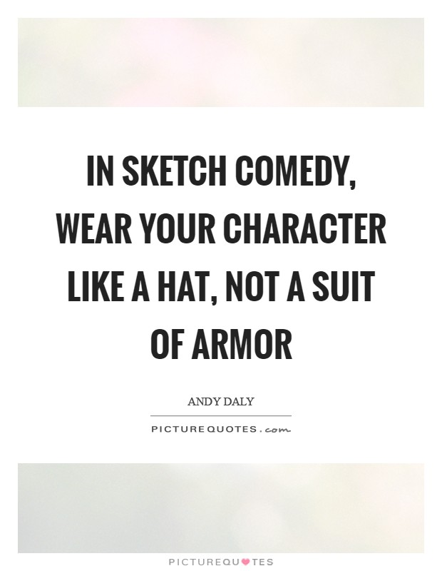 In sketch comedy, wear your character like a hat, not a suit of armor Picture Quote #1