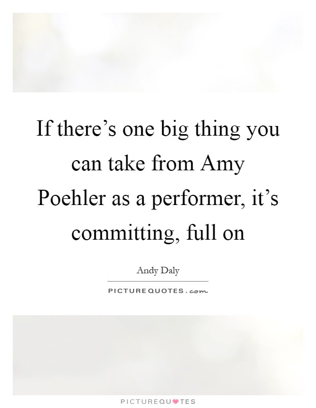 If there's one big thing you can take from Amy Poehler as a performer, it's committing, full on Picture Quote #1