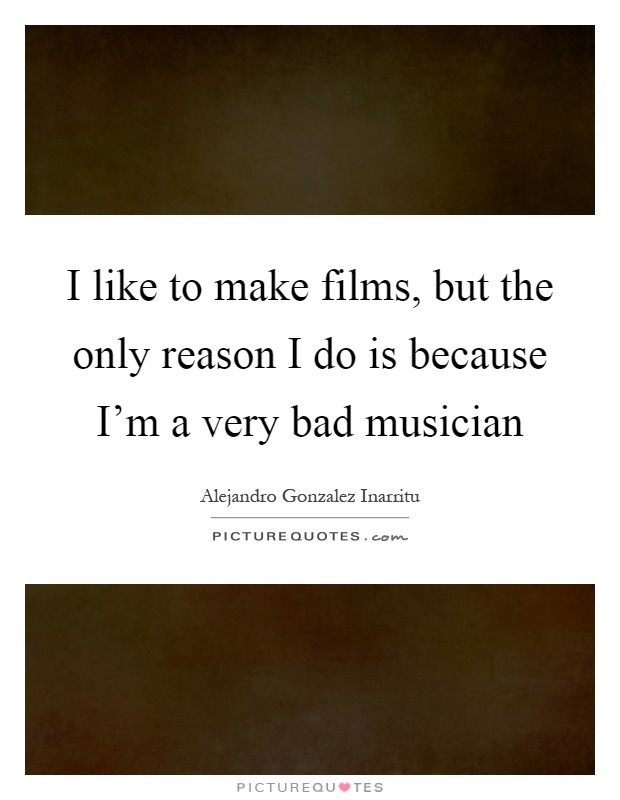 I like to make films, but the only reason I do is because I'm a very bad musician Picture Quote #1