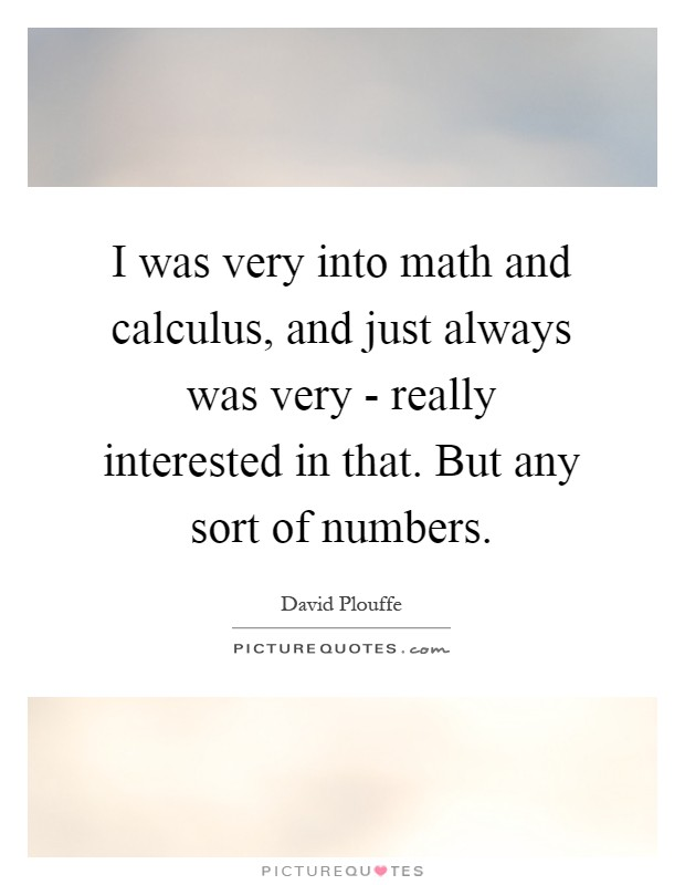 I was very into math and calculus, and just always was very - really interested in that. But any sort of numbers Picture Quote #1
