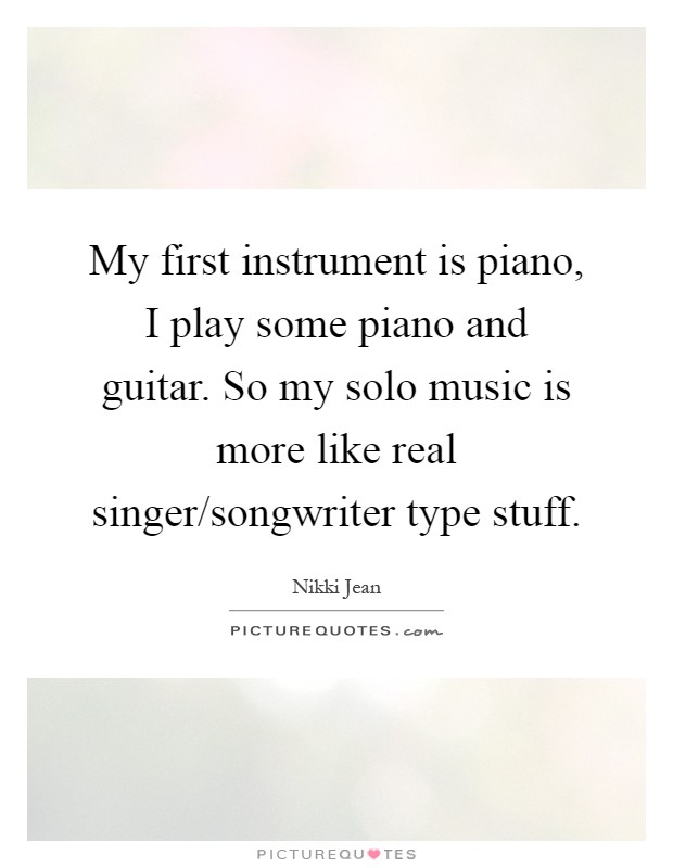 My first instrument is piano, I play some piano and guitar. So my solo music is more like real singer/songwriter type stuff Picture Quote #1