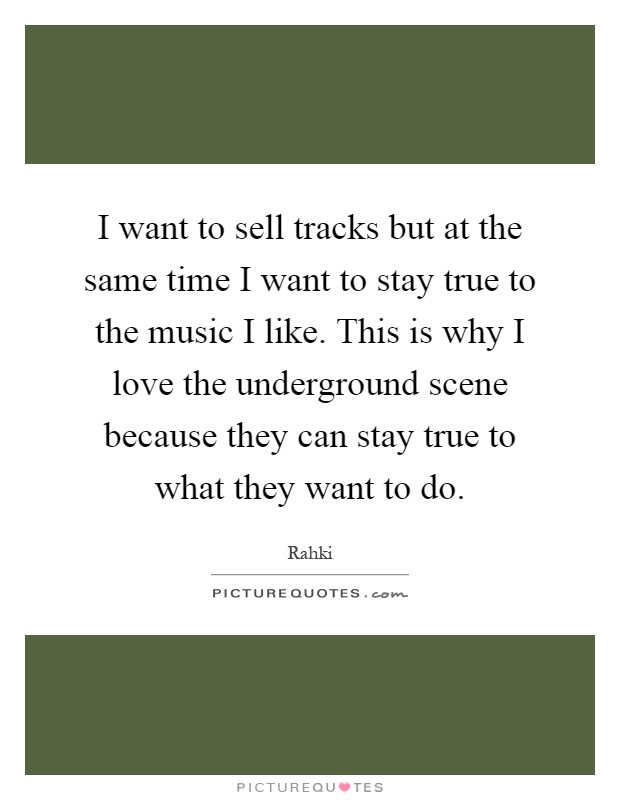 I want to sell tracks but at the same time I want to stay true to the music I like. This is why I love the underground scene because they can stay true to what they want to do Picture Quote #1