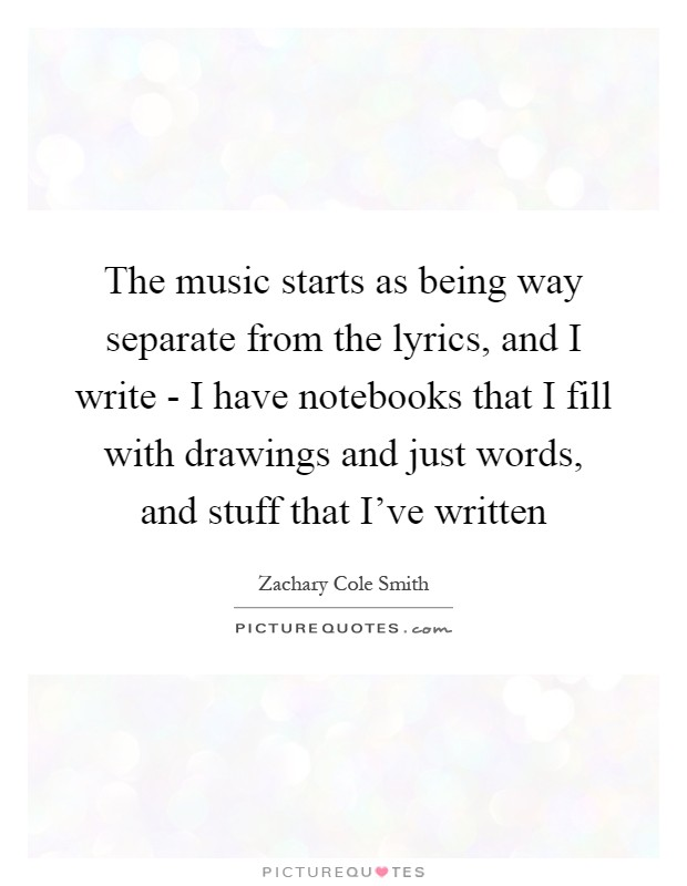 The music starts as being way separate from the lyrics, and I write - I have notebooks that I fill with drawings and just words, and stuff that I've written Picture Quote #1