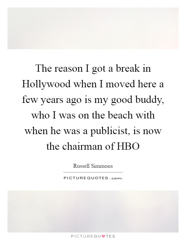 The reason I got a break in Hollywood when I moved here a few years ago is my good buddy, who I was on the beach with when he was a publicist, is now the chairman of HBO Picture Quote #1