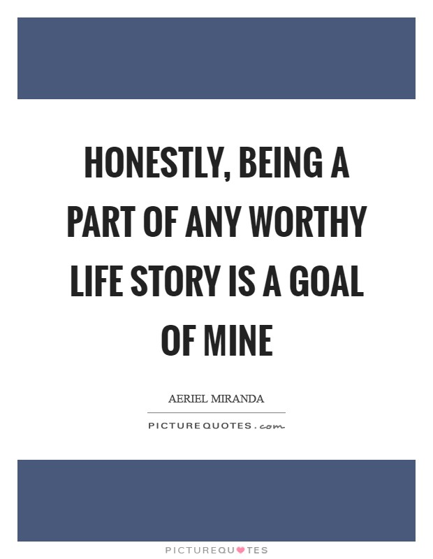 Honestly, being a part of any worthy life story is a goal of mine Picture Quote #1