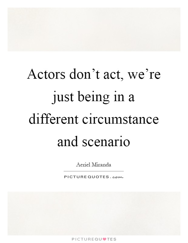 Actors don't act, we're just being in a different circumstance and scenario Picture Quote #1