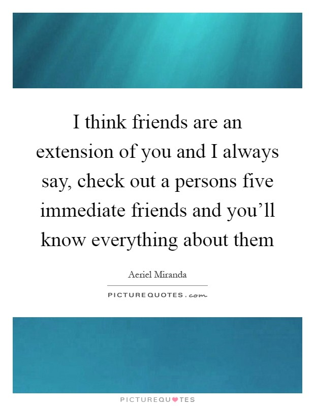 I think friends are an extension of you and I always say, check out a persons five immediate friends and you'll know everything about them Picture Quote #1