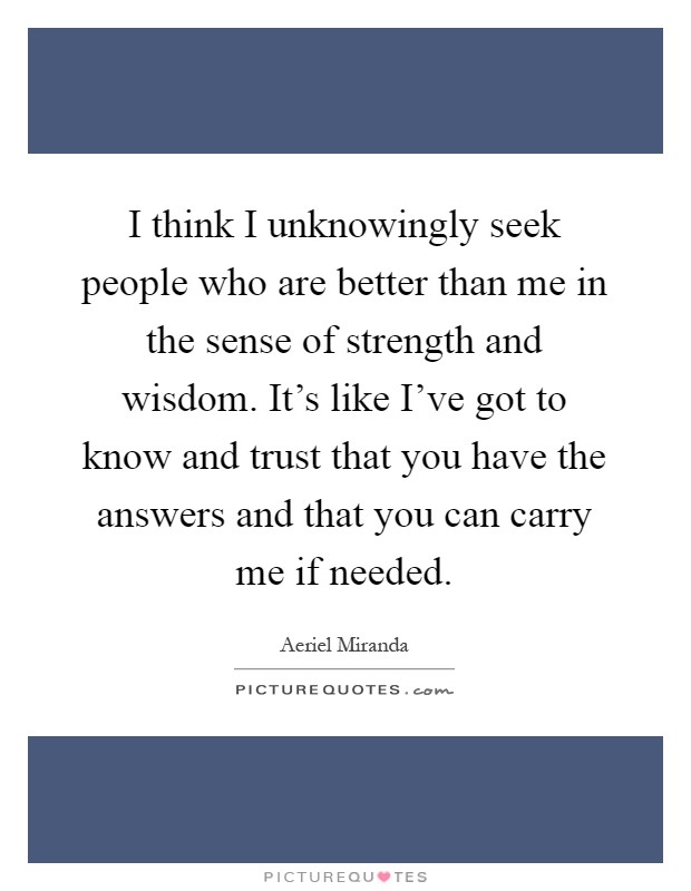 I think I unknowingly seek people who are better than me in the sense of strength and wisdom. It's like I've got to know and trust that you have the answers and that you can carry me if needed Picture Quote #1